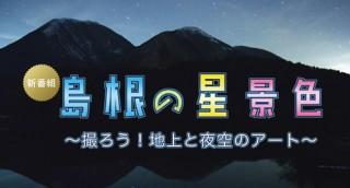 島根の星景色~撮ろう!夜空と地上のアート~